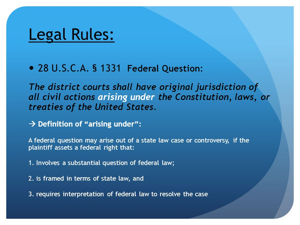 Legal Rules: 28 U.S.C.A. § 1331 Federal Question: The district courts shall have original jurisdiction of all civil actions arising under the Constitu