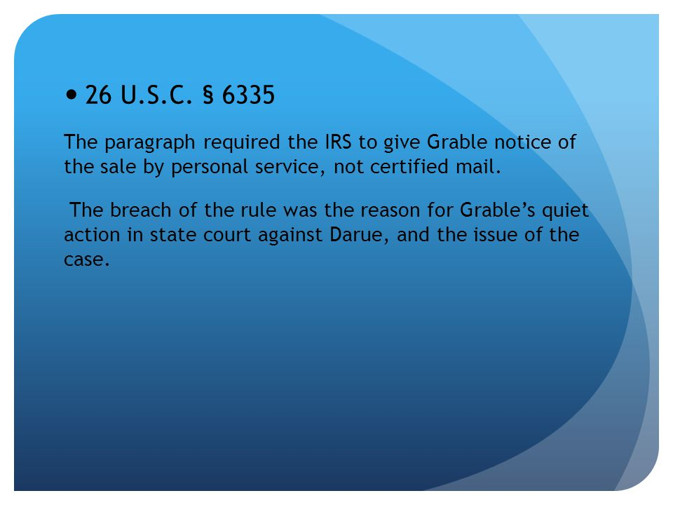 26 U.S.C. § 6335 The paragraph required the IRS to give Grable notice of the sale by personal service, not certified mail. The breach of the rule was
