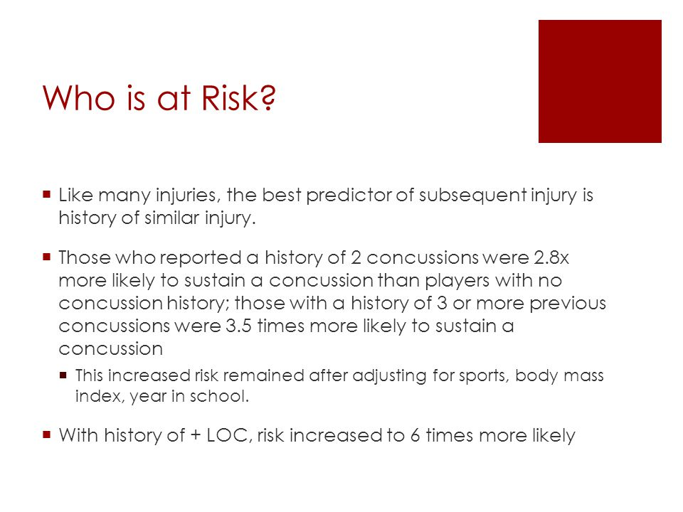 Who is at Risk?  Like many injuries, the best predictor of subsequent injury is history of similar injury.  Those who reported a history of 2 concus