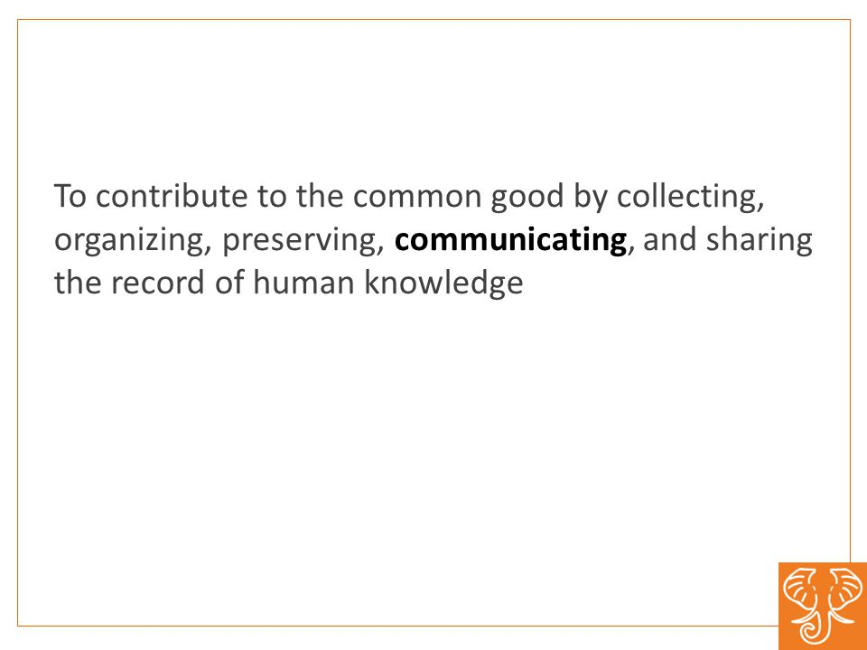 To contribute to the common good by collecting, organizing, preserving, communicating, and sharing the record of human knowledge