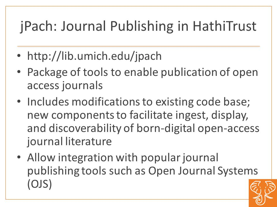 jPach: Journal Publishing in HathiTrust http://lib.umich.edu/jpach Package of tools to enable publication of open access journals Includes modificatio