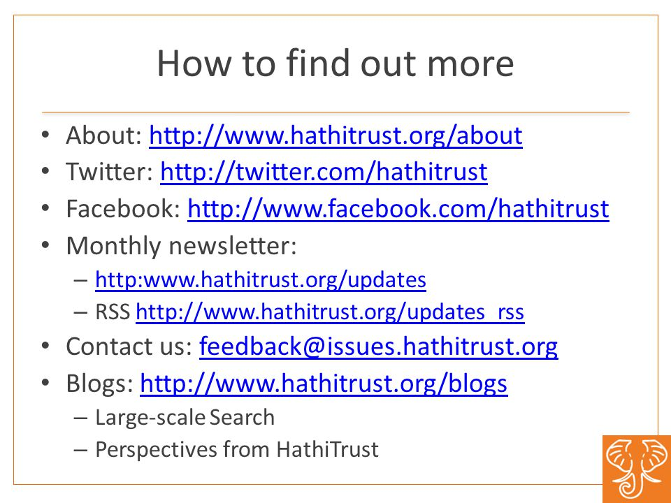 How to find out more About: http://www.hathitrust.org/abouthttp://www.hathitrust.org/about Twitter: http://twitter.com/hathitrusthttp://twitter.com/hathitrust Facebook: http://www.facebook.com/hathitrusthttp://www.facebook.com/hathitrust Monthly newsletter: – http:www.hathitrust.org/updates http:www.hathitrust.org/updates – RSS http://www.hathitrust.org/updates_rsshttp://www.hathitrust.org/updates_rss Contact us: feedback@issues.hathitrust.orgfeedback@issues.hathitrust.org Blogs: http://www.hathitrust.org/blogshttp://www.hathitrust.org/blogs – Large-scale Search – Perspectives from HathiTrust