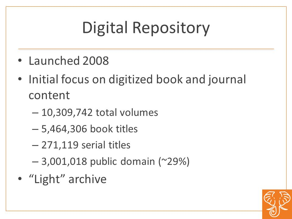 Digital Repository Launched 2008 Initial focus on digitized book and journal content – 10,309,742 total volumes – 5,464,306 book titles – 271,119 seri
