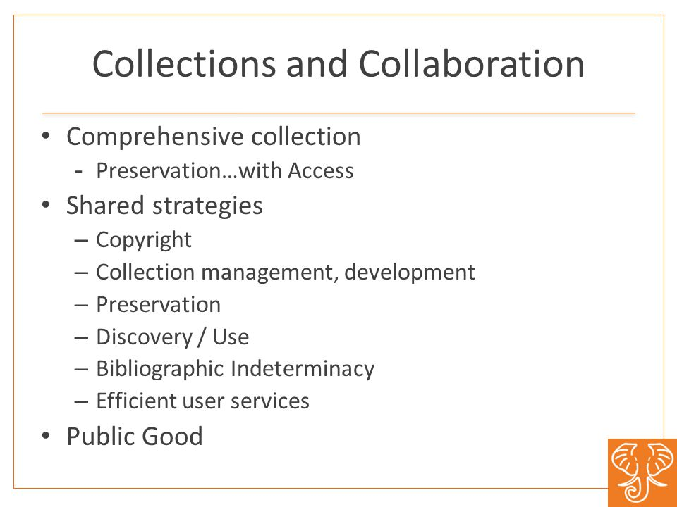Collections and Collaboration Comprehensive collection -Preservation…with Access Shared strategies – Copyright – Collection management, development –