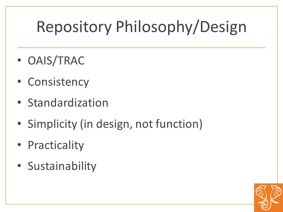 Repository Philosophy/Design OAIS/TRAC Consistency Standardization Simplicity (in design, not function) Practicality Sustainability