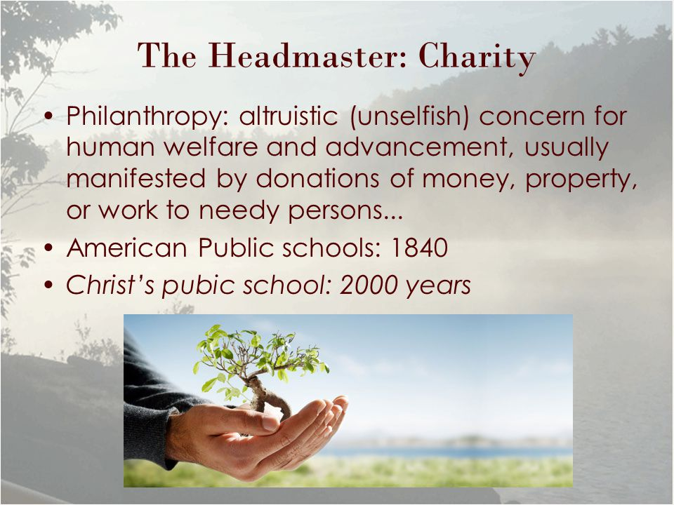 The Headmaster: Charity Philanthropy: altruistic (unselfish) concern for human welfare and advancement, usually manifested by donations of money, property, or work to needy persons...