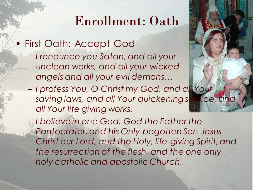 Enrollment: Oath First Oath: Accept God –I renounce you Satan, and all your unclean works, and all your wicked angels and all your evil demons… –I profess You, O Christ my God, and all Your saving laws, and all Your quickening service, and all Your life giving works.
