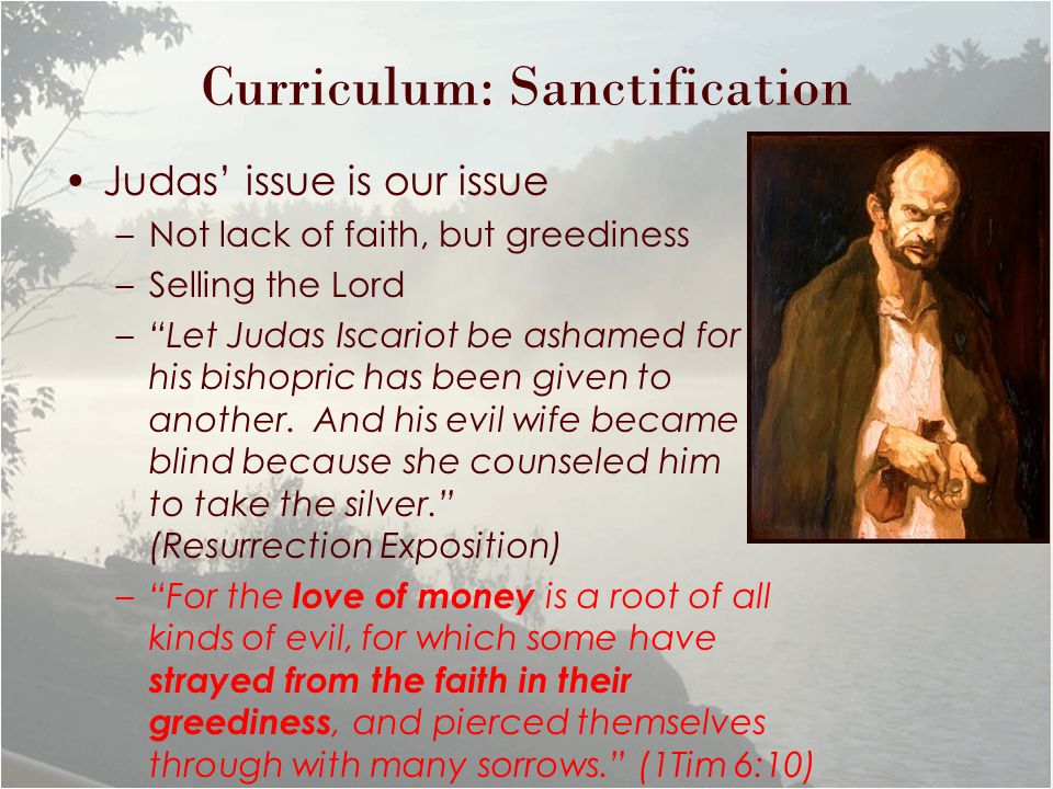 Curriculum: Sanctification Judas' issue is our issue –Not lack of faith, but greediness –Selling the Lord – Let Judas Iscariot be ashamed for his bishopric has been given to another.