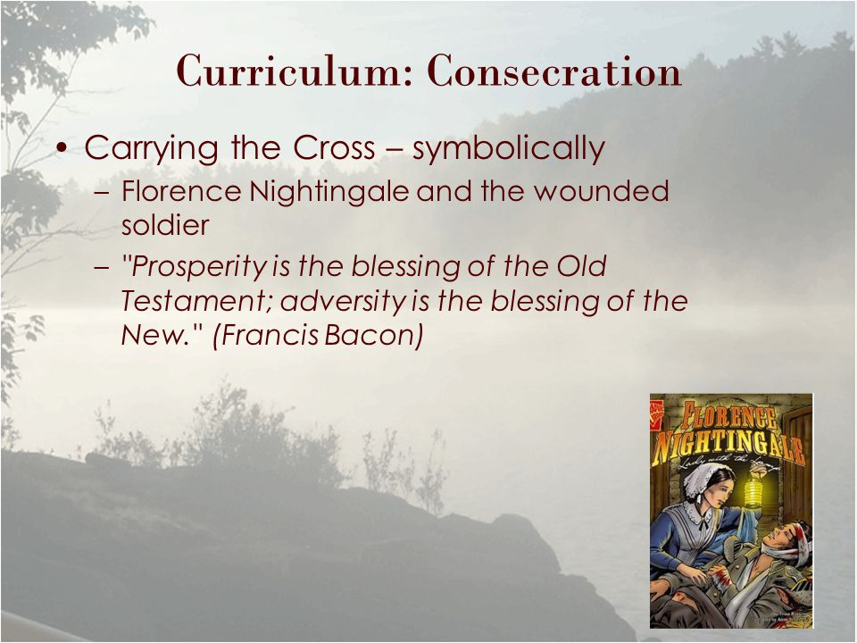 Curriculum: Consecration Carrying the Cross – symbolically –Florence Nightingale and the wounded soldier – Prosperity is the blessing of the Old Testament; adversity is the blessing of the New. (Francis Bacon)
