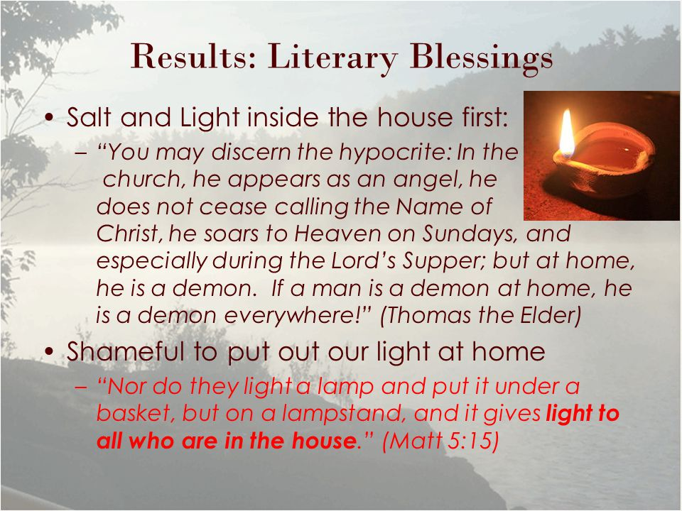 Results: Literary Blessings Salt and Light inside the house first: – You may discern the hypocrite: In the church, he appears as an angel, he does not cease calling the Name of Christ, he soars to Heaven on Sundays, and especially during the Lord's Supper; but at home, he is a demon.