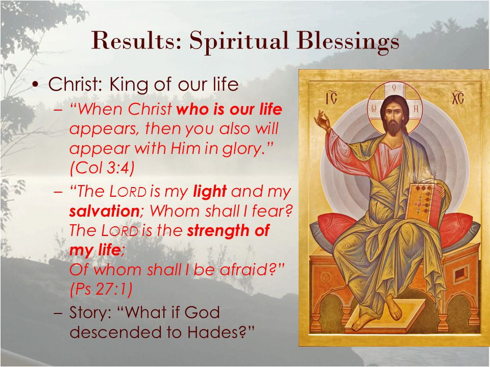 Results: Spiritual Blessings Christ: King of our life – When Christ who is our life appears, then you also will appear with Him in glory. (Col 3:4) – The L ORD is my light and my salvation ; Whom shall I fear.