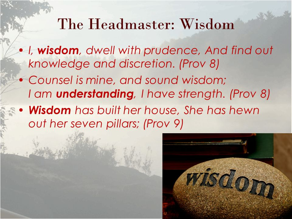 The Headmaster: Wisdom I, wisdom, dwell with prudence, And find out knowledge and discretion.