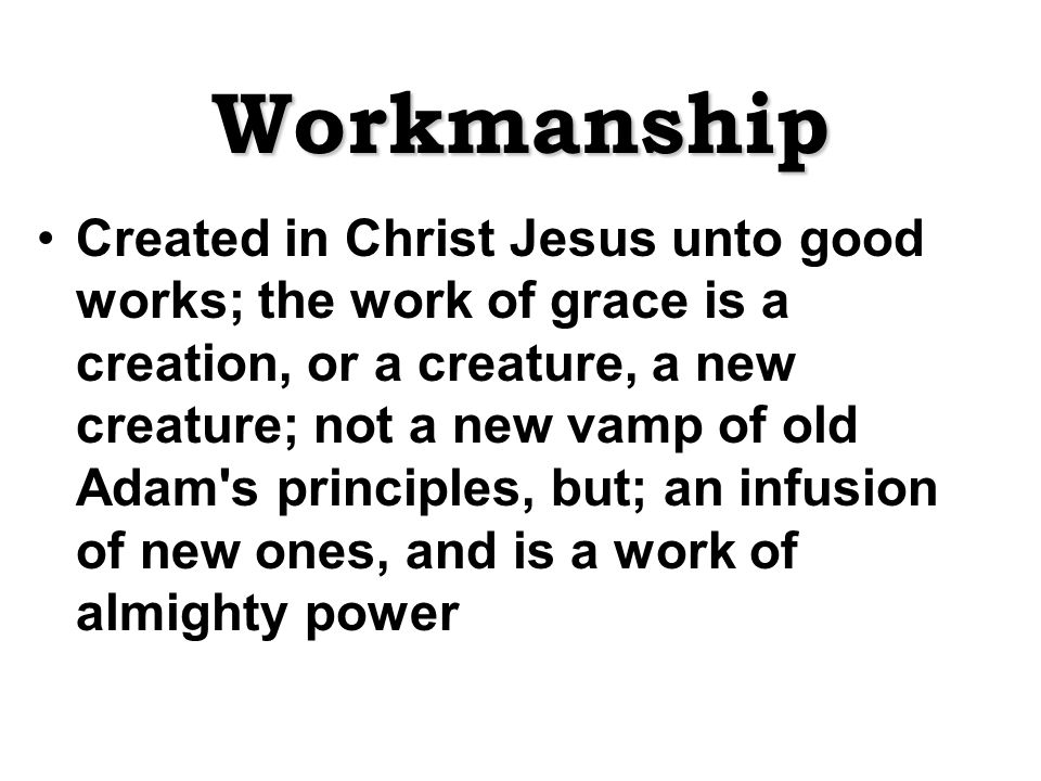 Workmanship Created in Christ Jesus unto good works; the work of grace is a creation, or a creature, a new creature; not a new vamp of old Adam s principles, but; an infusion of new ones, and is a work of almighty power