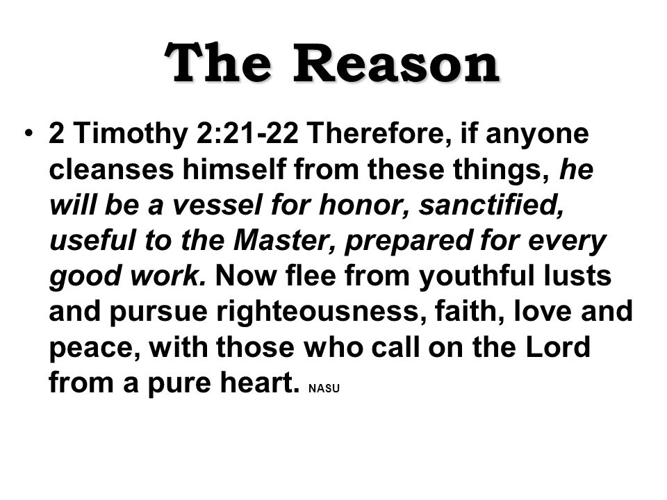 The Reason 2 Timothy 2:21-22 Therefore, if anyone cleanses himself from these things, he will be a vessel for honor, sanctified, useful to the Master, prepared for every good work.