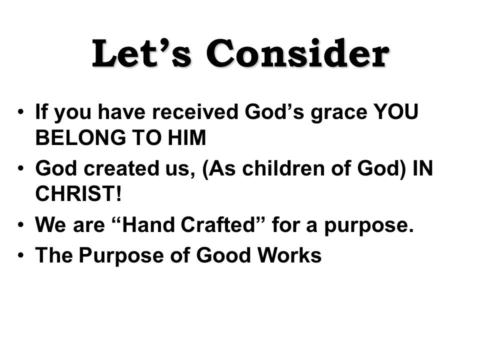 Let's Consider If you have received God's grace YOU BELONG TO HIM God created us, (As children of God) IN CHRIST.