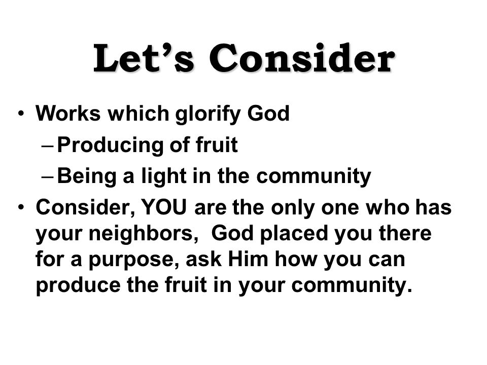 Let's Consider Works which glorify God –Producing of fruit –Being a light in the community Consider, YOU are the only one who has your neighbors, God placed you there for a purpose, ask Him how you can produce the fruit in your community.