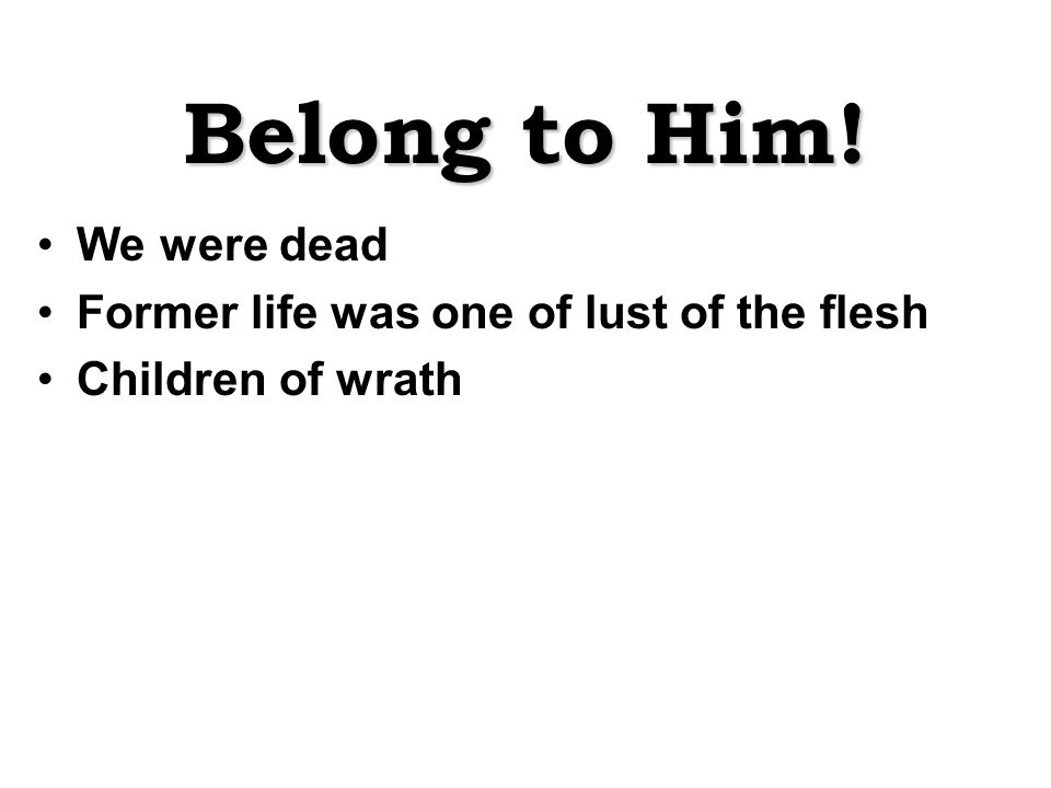 Belong to Him! We were dead Former life was one of lust of the flesh Children of wrath