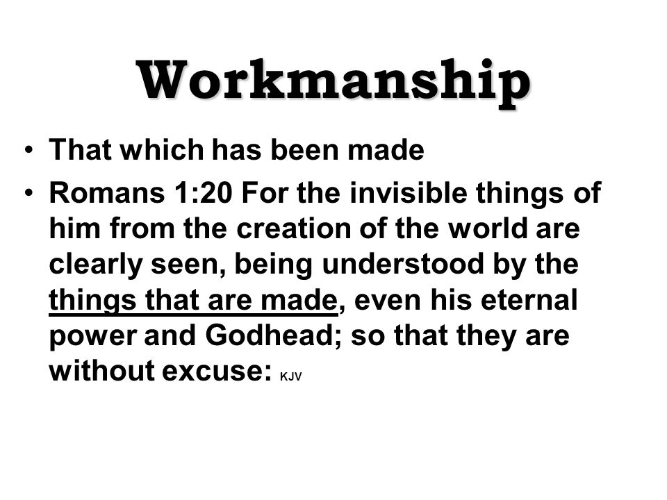 Workmanship That which has been made Romans 1:20 For the invisible things of him from the creation of the world are clearly seen, being understood by the things that are made, even his eternal power and Godhead; so that they are without excuse: KJV