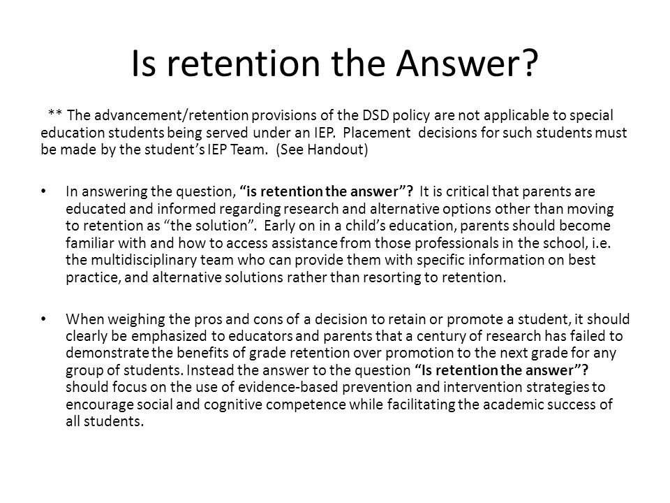 Resources Professional articles and websites on Retention: http://www.districtadministration.com/article/grade-retention http://www.education.com/reference/article/grade-retention/ (Parents) http://www.education.com/reference/article/grade-retention/ http://www.tandl.leon.k12.fl.us/programme/Retention.html http://www.wrightslaw.com/info/retain.strategies.heath.htm http://www.wrightslaw.com/info/retain.index.htm (Parents) http://www.wrightslaw.com/info/retain.index.htm http://www.nasponline.org/communications/spawareness/Grade%20Retention.pdf http://www.nasponline.org/resources/handouts/retentionhandout.pdf (Parents) http://www.nasponline.org/resources/handouts/retentionhandout.pdf http://www.wrightslaw.com/advoc/articles/promote.retain.htm http://www.nasponline.org/about_nasp/positionpapers/retention.pdf (Parents) http://www.nasponline.org/about_nasp/positionpapers/retention.pdf http://www.wrightslaw.com/advoc/ltrs/retention_mcbride.htm http://www.wrightslaw.com/info/grade.ret.fallacy.pdf http://www.wrightslaw.com/heath/teach.retain.htm http://www.wrightslaw.com/flyers/retain.promote.pdf (Parents) http://www.wrightslaw.com/flyers/retain.promote.pdf http://www.nasponline.org/about_nasp/positionpapers/whitepaper_graderetentionandsoci alpromotion.pdf (Parents) http://www.nasponline.org/about_nasp/positionpapers/whitepaper_graderetentionandsoci alpromotion.pdf http://www.cdl.org/resourcelibrary/articles/retention_solution%202010.php?type=recent&i d=Yes http://www.cdl.org/resourcelibrary/articles/retention_solution%202010.php?type=recent&i d=Yes http://www.nasponline.org/resources/instruction_curriculum/retentionho_educators.pdf http://www.naspcenter.org/principals/nasp_retent.pdf (Parents) http://www.naspcenter.org/principals/nasp_retent.pdf http://www.nasponline.org/resources/handouts/revisedpdfs/graderetention.pdf (Parents) http://www.nasponline.org/resources/handouts/revisedpdfs/graderetention.pdf