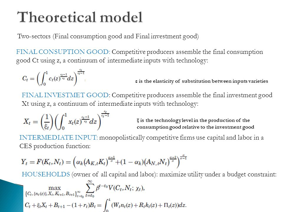 Two-sectors (Final consumption good and Final investment good) FINAL CONSUPTION GOOD: Competitive producers assemble the final consumption good Ct using z, a continuum of intermediate inputs with technology: ε is the elasticity of substitution between inputs varieties FINAL INVESTMET GOOD: Competitive producers assemble the final investment good Xt using z, a continuum of intermediate inputs with technology: ξ is the technology level in the production of the consumption good relative to the investment good INTERMEDIATE INPUT: monopolistically competitive firms use capital and labor in a CES production function: HOUSEHOLDS (owner of all capital and labor): maximize utility under a budget constraint: