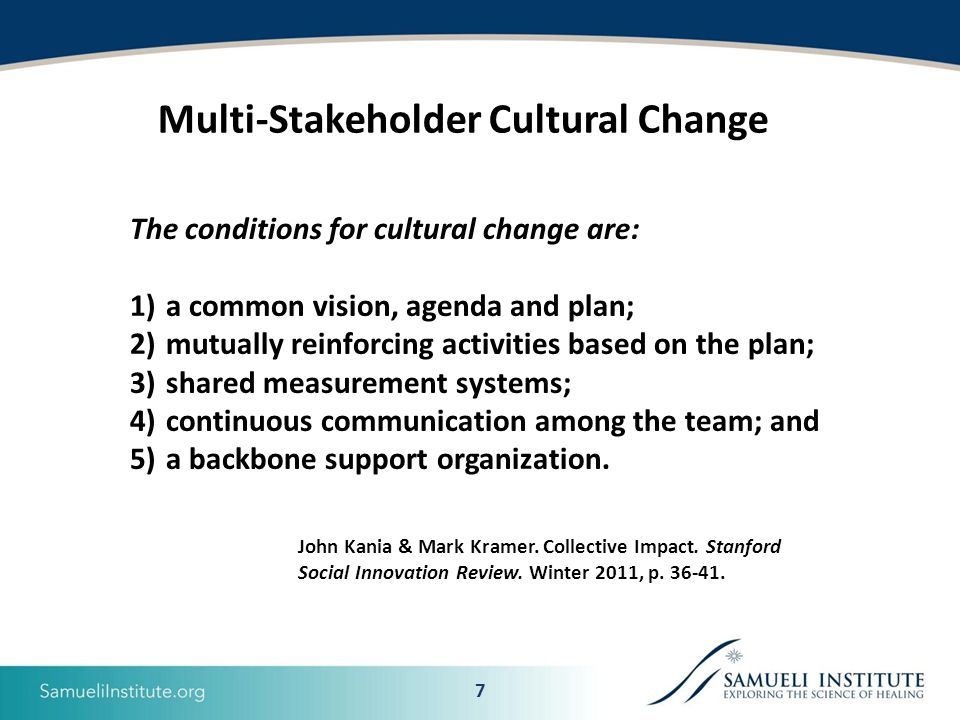 7 The conditions for cultural change are: 1)a common vision, agenda and plan; 2)mutually reinforcing activities based on the plan; 3)shared measurement systems; 4)continuous communication among the team; and 5)a backbone support organization.
