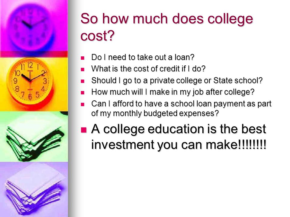 So how much does college cost. Do I need to take out a loan.