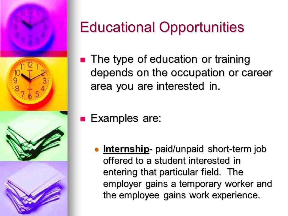 Educational Opportunities The type of education or training depends on the occupation or career area you are interested in.