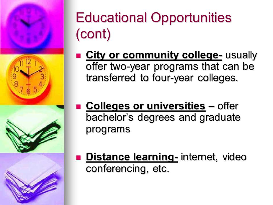 Educational Opportunities (cont) City or community college- usually offer two-year programs that can be transferred to four-year colleges.