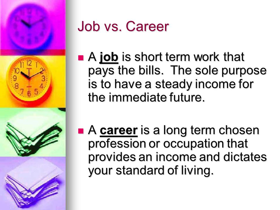 Job vs. Career A job is short term work that pays the bills.