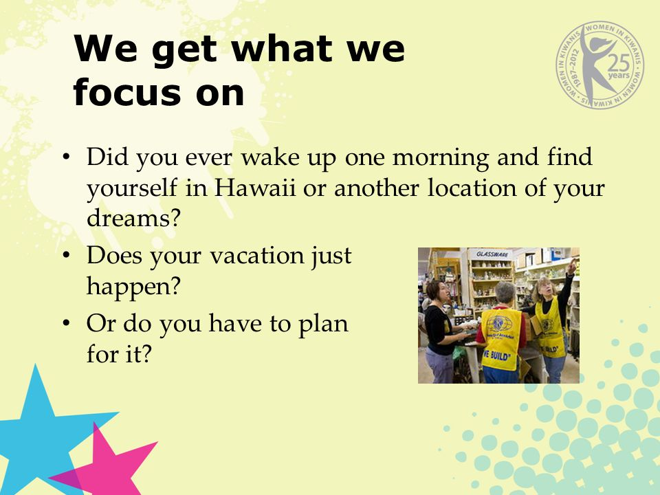 We get what we focus on Did you ever wake up one morning and find yourself in Hawaii or another location of your dreams.