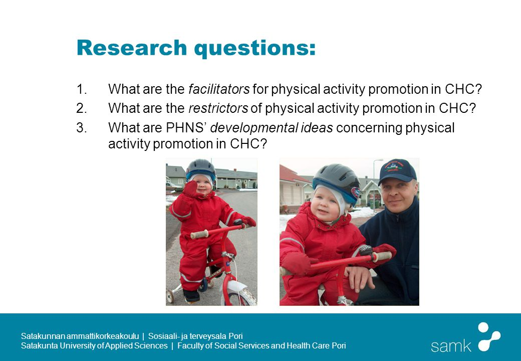 Satakunnan ammattikorkeakoulu | Sosiaali- ja terveysala Pori Satakunta University of Applied Sciences | Faculty of Social Services and Health Care Pori Research questions: 1.What are the facilitators for physical activity promotion in CHC.