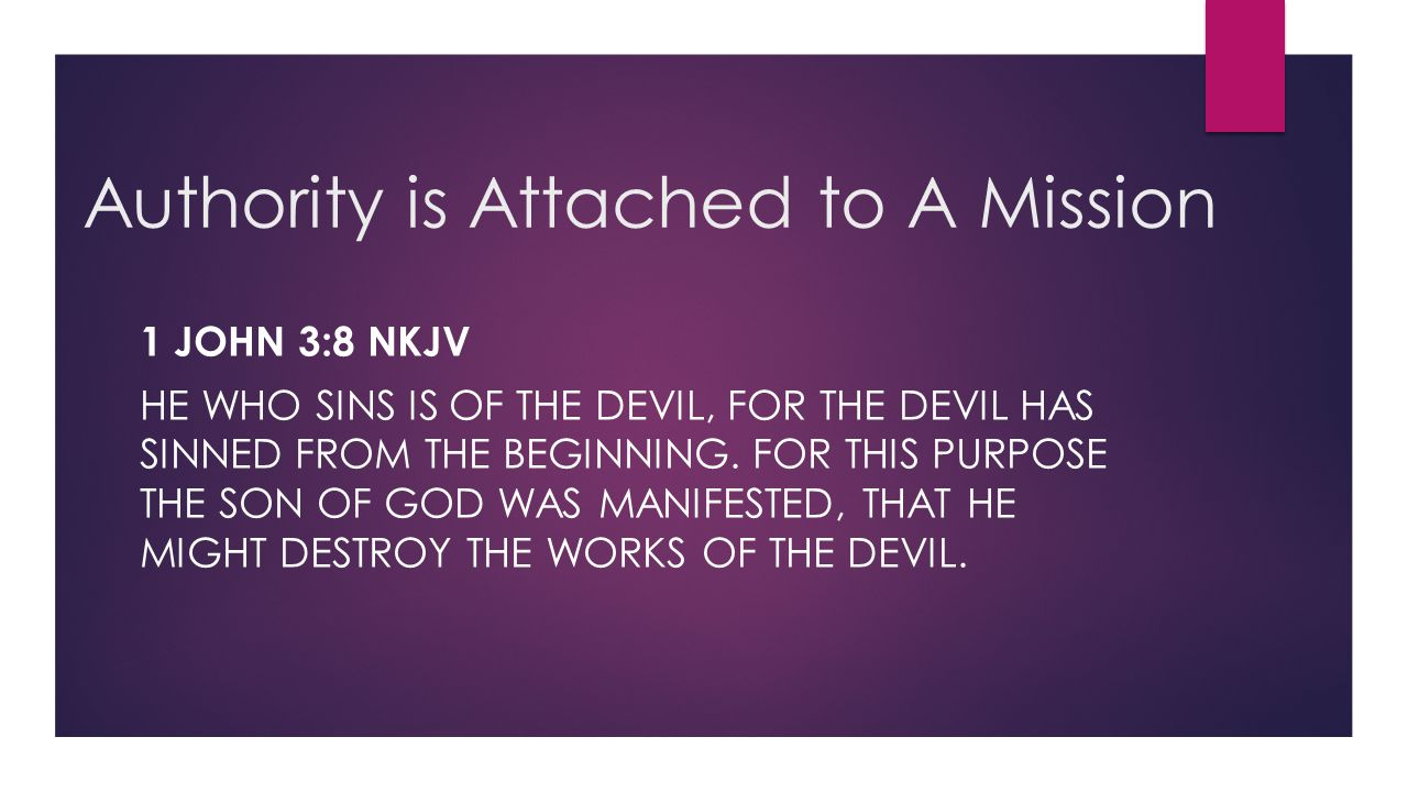 Authority is Attached to A Mission 1 JOHN 3:8 NKJV HE WHO SINS IS OF THE DEVIL, FOR THE DEVIL HAS SINNED FROM THE BEGINNING. FOR THIS PURPOSE THE SON