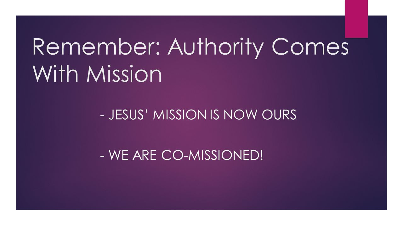Remember: Authority Comes With Mission - JESUS' MISSION IS NOW OURS - WE ARE CO-MISSIONED!