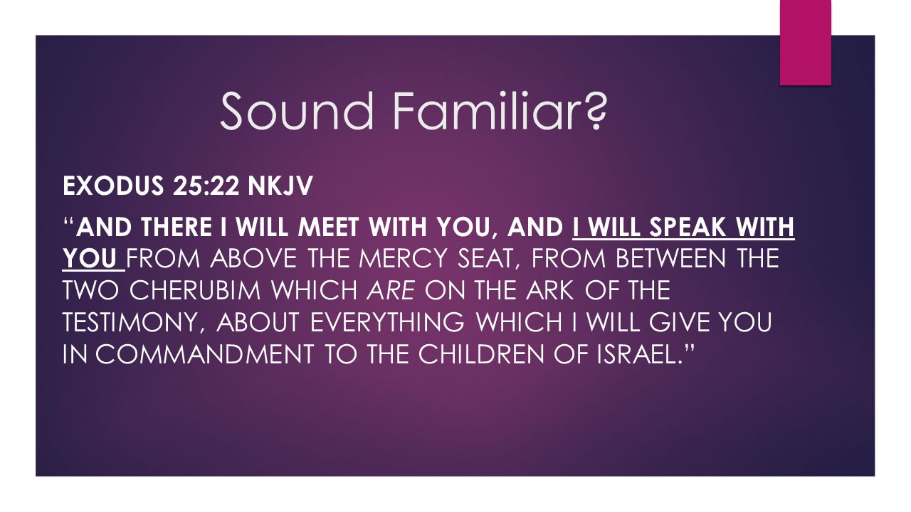 "Sound Familiar? EXODUS 25:22 NKJV "" AND THERE I WILL MEET WITH YOU, AND I WILL SPEAK WITH YOU FROM ABOVE THE MERCY SEAT, FROM BETWEEN THE TWO CHERUBIM"
