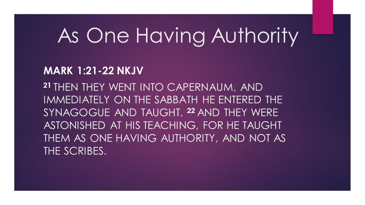 As One Having Authority MARK 1:21-22 NKJV 21 THEN THEY WENT INTO CAPERNAUM, AND IMMEDIATELY ON THE SABBATH HE ENTERED THE SYNAGOGUE AND TAUGHT. 22 AND