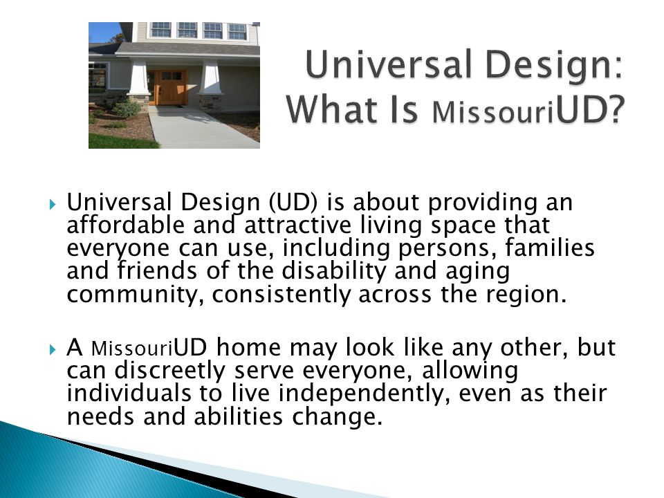  Universal Design (UD) is about providing an affordable and attractive living space that everyone can use, including persons, families and friends of the disability and aging community, consistently across the region.