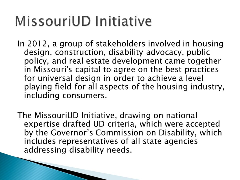 In 2012, a group of stakeholders involved in housing design, construction, disability advocacy, public policy, and real estate development came together in Missouri s capital to agree on the best practices for universal design in order to achieve a level playing field for all aspects of the housing industry, including consumers.