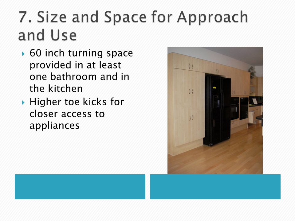  60 inch turning space provided in at least one bathroom and in the kitchen  Higher toe kicks for closer access to appliances