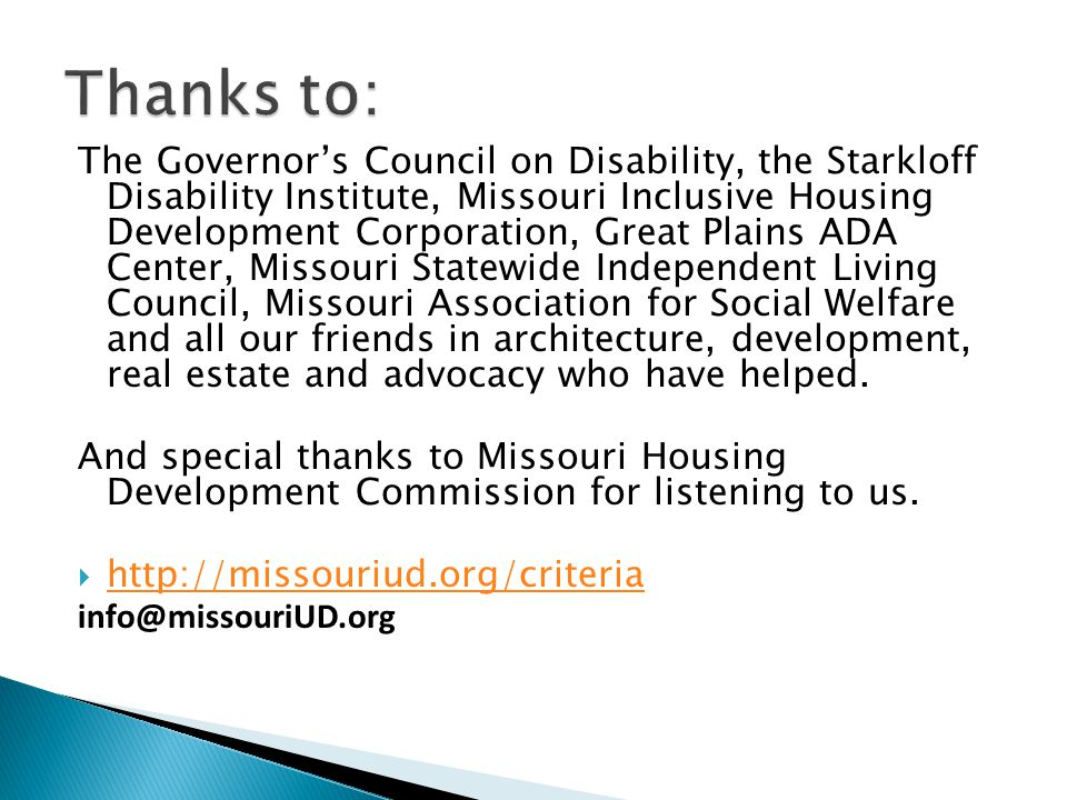The Governor's Council on Disability, the Starkloff Disability Institute, Missouri Inclusive Housing Development Corporation, Great Plains ADA Center, Missouri Statewide Independent Living Council, Missouri Association for Social Welfare and all our friends in architecture, development, real estate and advocacy who have helped.