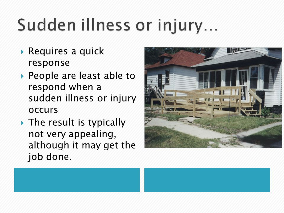  Requires a quick response  People are least able to respond when a sudden illness or injury occurs  The result is typically not very appealing, although it may get the job done.