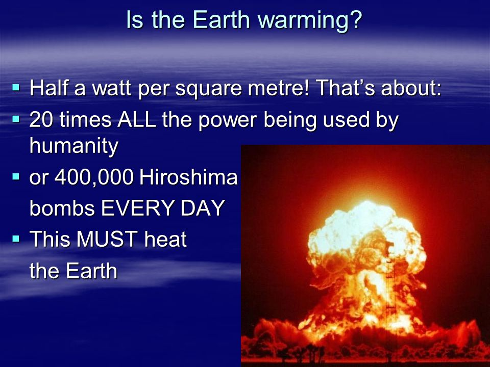 Is the Earth warming?  Half a watt per square metre! That's about:  20 times ALL the power being used by humanity  or 400,000 Hiroshima bombs EVERY