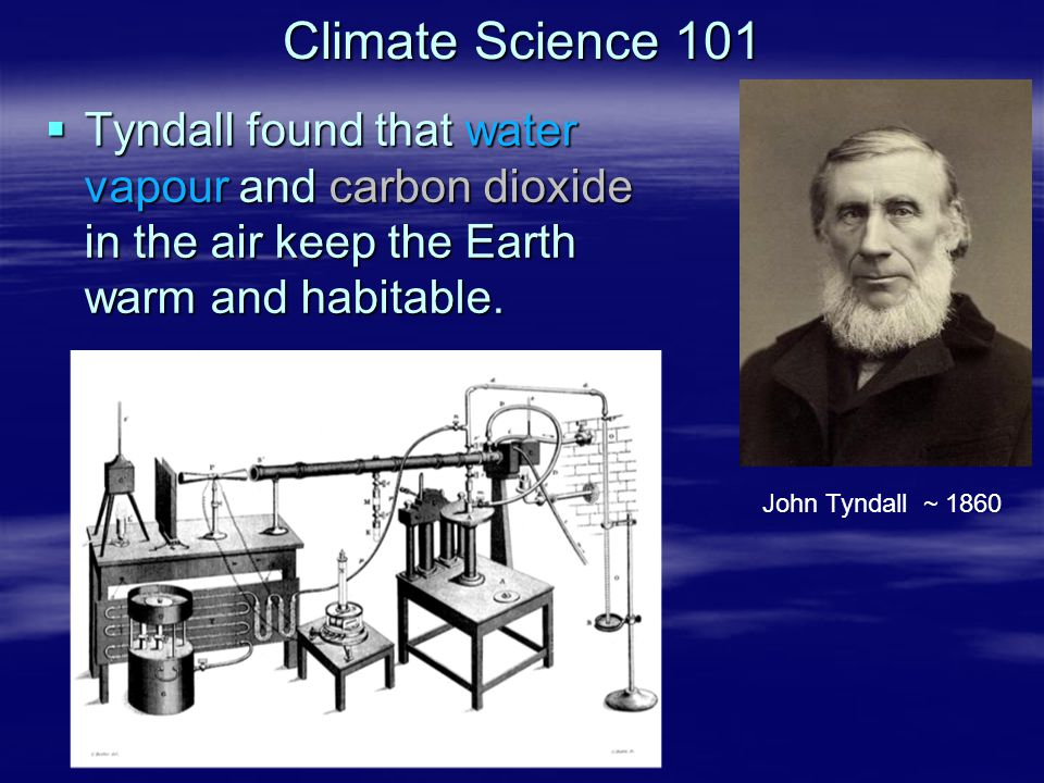 Climate Science 101  Tyndall found that water vapour and carbon dioxide in the air keep the Earth warm and habitable. John Tyndall ~ 1860