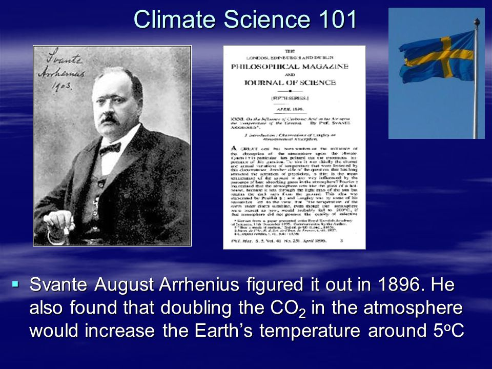 Climate Science 101  Svante August Arrhenius figured it out in 1896. He also found that doubling the CO 2 in the atmosphere would increase the Earth'