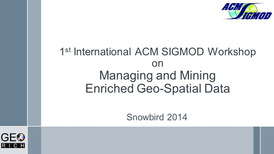 1 st International ACM SIGMOD Workshop on Managing and Mining Enriched Geo-Spatial Data Snowbird 2014