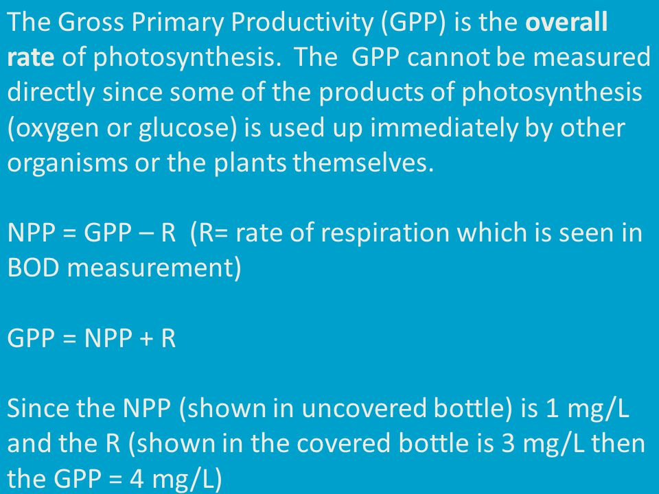 The Gross Primary Productivity (GPP) is the overall rate of photosynthesis. The GPP cannot be measured directly since some of the products of photosyn