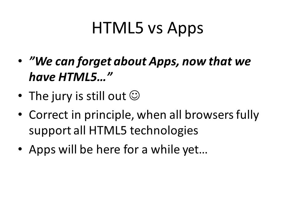 HTML5 vs Apps We can forget about Apps, now that we have HTML5… The jury is still out Correct in principle, when all browsers fully support all HTML5 technologies Apps will be here for a while yet…