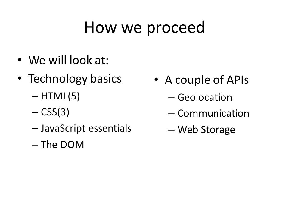How we proceed We will look at: Technology basics – HTML(5) – CSS(3) – JavaScript essentials – The DOM A couple of APIs – Geolocation – Communication – Web Storage