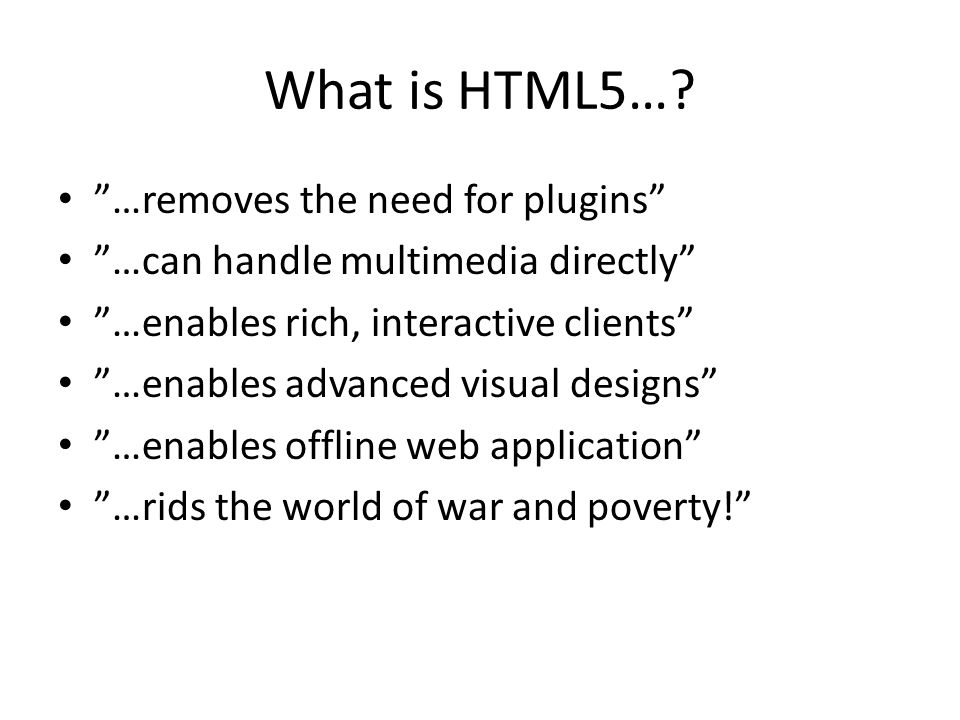 …removes the need for plugins …can handle multimedia directly …enables rich, interactive clients …enables advanced visual designs …enables offline web application …rids the world of war and poverty!