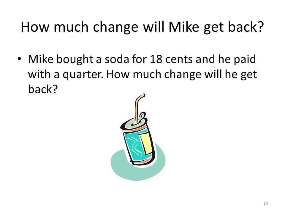 How much change will Mike get back. Mike bought a soda for 18 cents and he paid with a quarter.