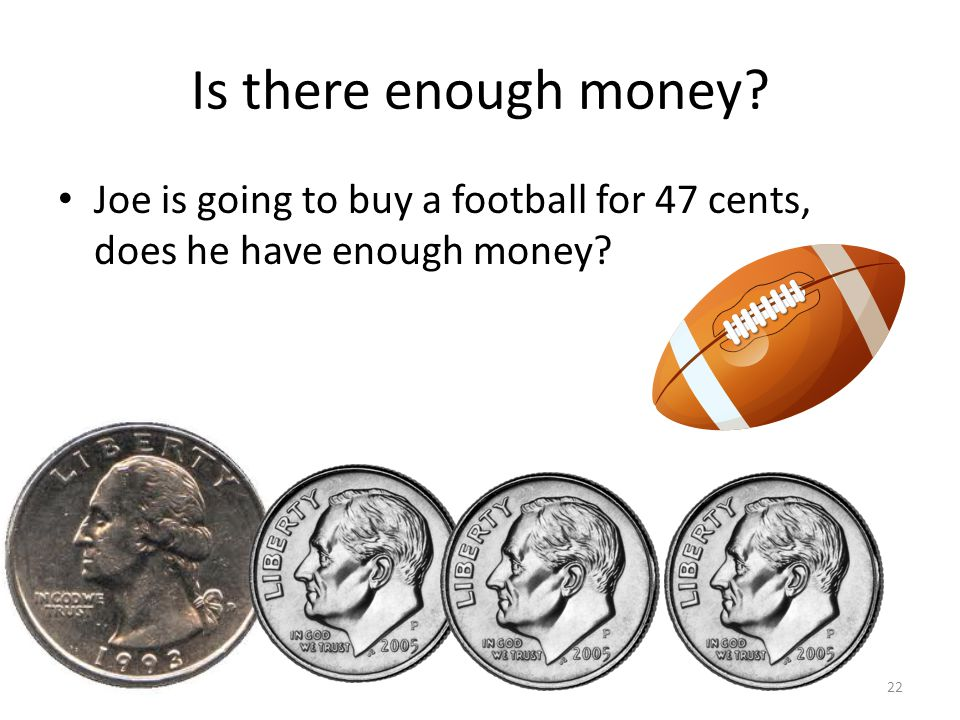 Is there enough money Joe is going to buy a football for 47 cents, does he have enough money 22